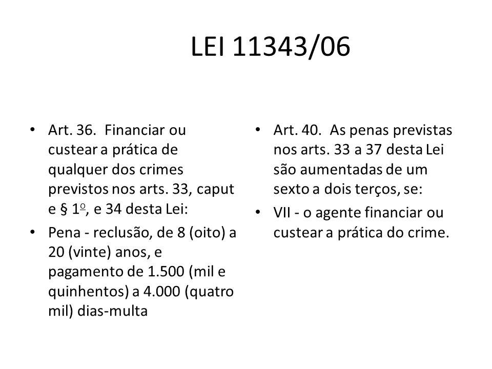 LEI 11343/06 Art. 36. Financiar ou custear a prática de qualquer dos crimes previstos nos arts. 33, caput e § 1 o, e 34 desta Lei: Pena - reclusão, de