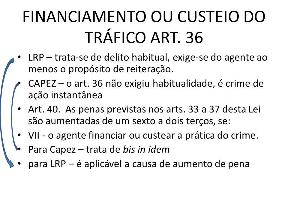 FINANCIAMENTO OU CUSTEIO DO TRÁFICO ART. 36 LRP – trata-se de delito habitual, exige-se do agente ao menos o propósito de reiteração. CAPEZ – o art. 3