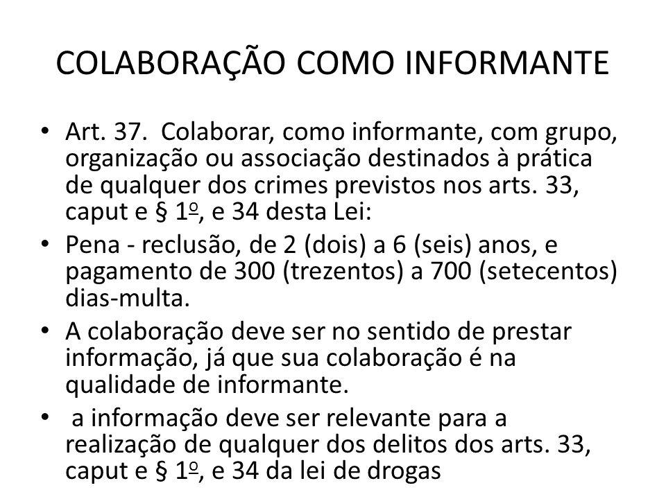 COLABORAÇÃO COMO INFORMANTE Art. 37. Colaborar, como informante, com grupo, organização ou associação destinados à prática de qualquer dos crimes prev