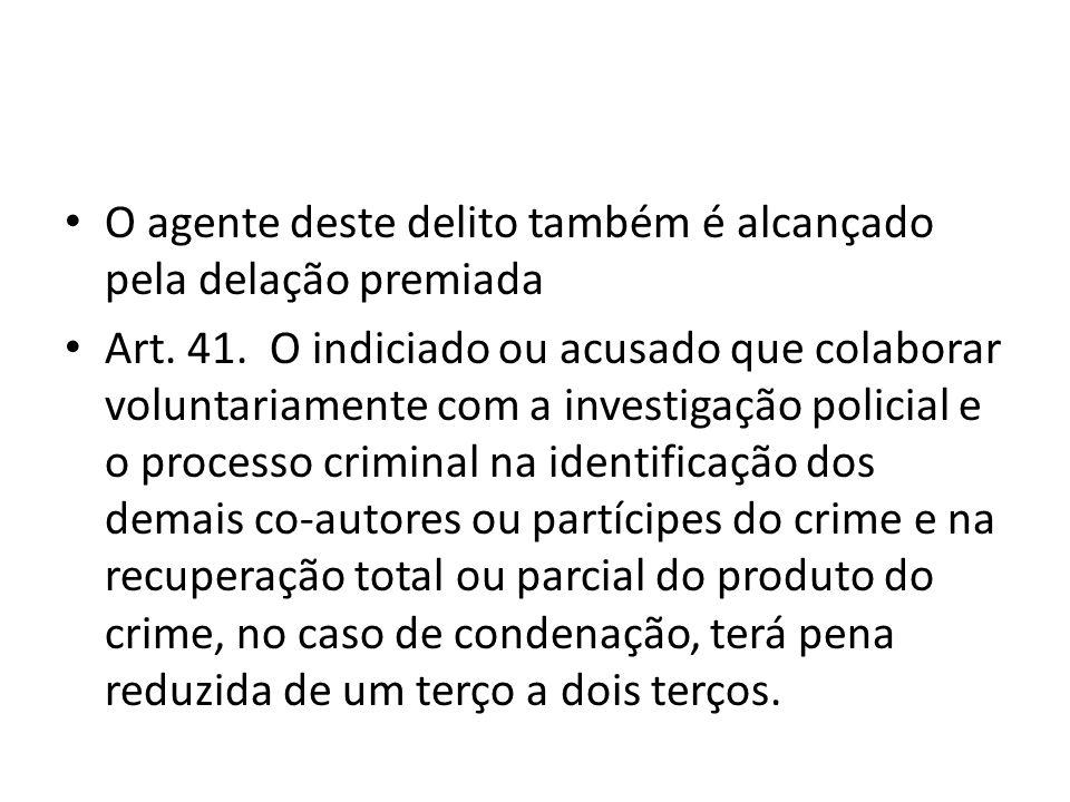 O agente deste delito também é alcançado pela delação premiada Art. 41. O indiciado ou acusado que colaborar voluntariamente com a investigação polici