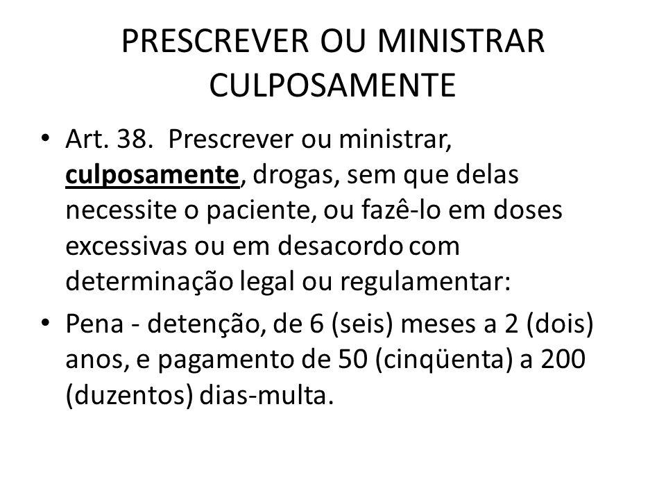 PRESCREVER OU MINISTRAR CULPOSAMENTE Art. 38. Prescrever ou ministrar, culposamente, drogas, sem que delas necessite o paciente, ou fazê-lo em doses e