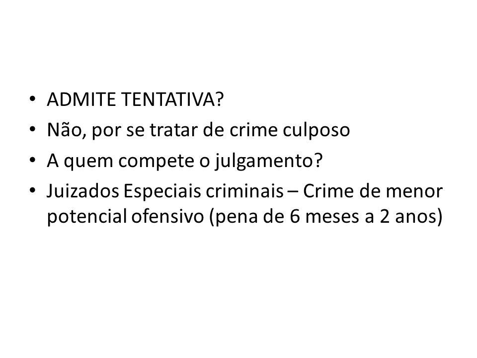 ADMITE TENTATIVA? Não, por se tratar de crime culposo A quem compete o julgamento? Juizados Especiais criminais – Crime de menor potencial ofensivo (p