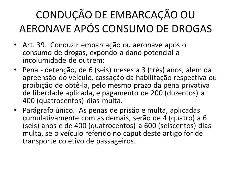 CONDUÇÃO DE EMBARCAÇÃO OU AERONAVE APÓS CONSUMO DE DROGAS Art. 39. Conduzir embarcação ou aeronave após o consumo de drogas, expondo a dano potencial