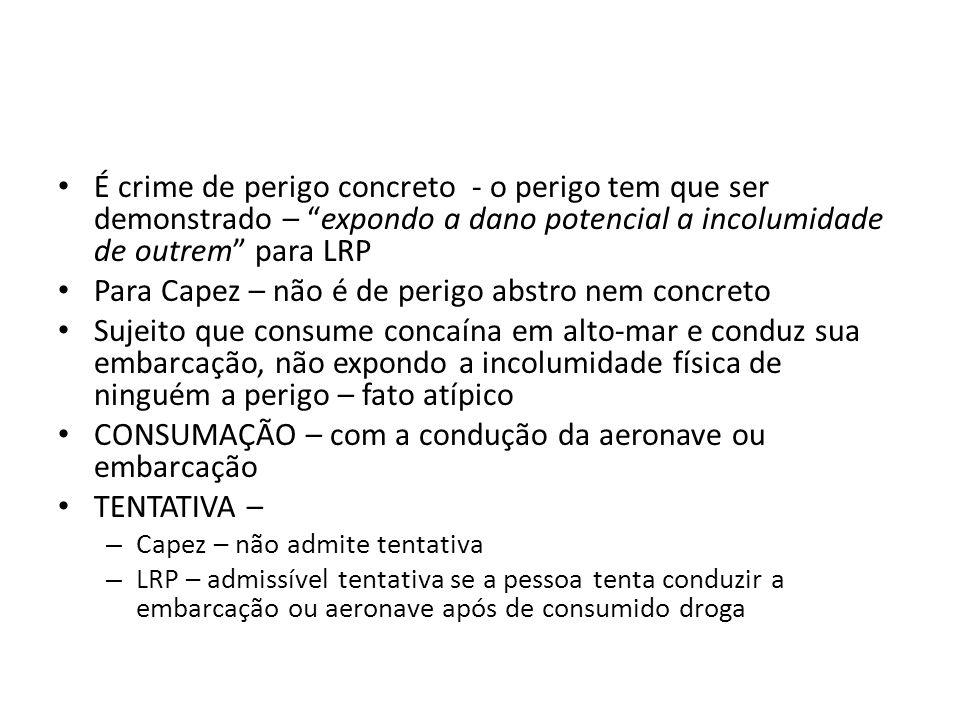 É crime de perigo concreto - o perigo tem que ser demonstrado – expondo a dano potencial a incolumidade de outrem para LRP Para Capez – não é de perig