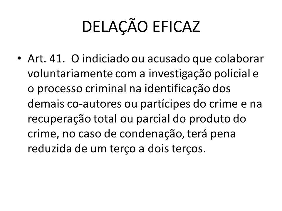 DELAÇÃO EFICAZ Art. 41. O indiciado ou acusado que colaborar voluntariamente com a investigação policial e o processo criminal na identificação dos de