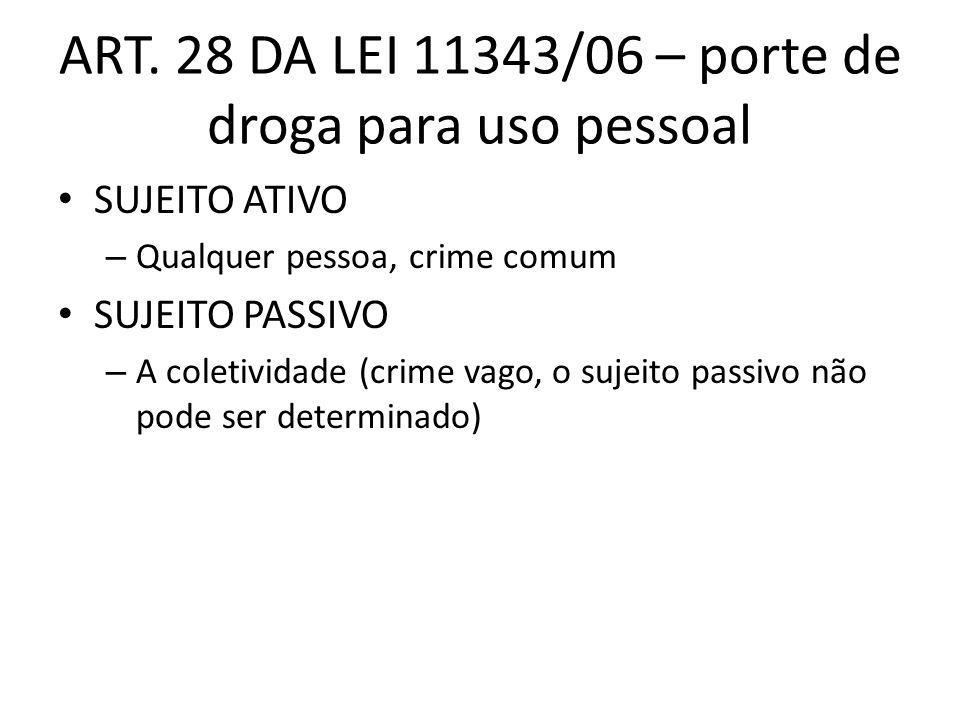 ART. 28 DA LEI 11343/06 – porte de droga para uso pessoal SUJEITO ATIVO – Qualquer pessoa, crime comum SUJEITO PASSIVO – A coletividade (crime vago, o