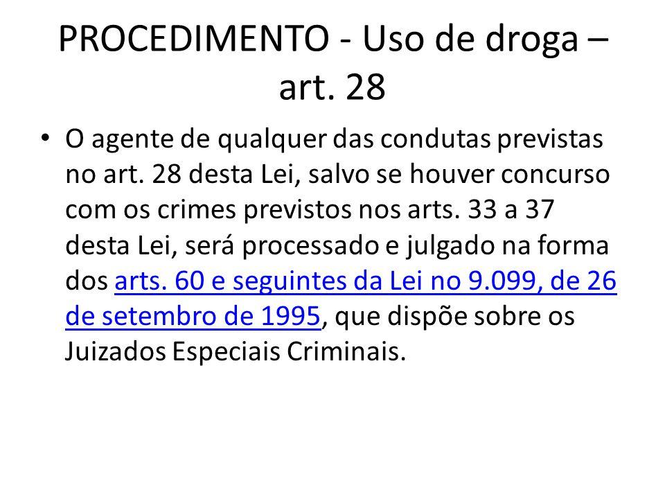 PROCEDIMENTO - Uso de droga – art. 28 O agente de qualquer das condutas previstas no art. 28 desta Lei, salvo se houver concurso com os crimes previst