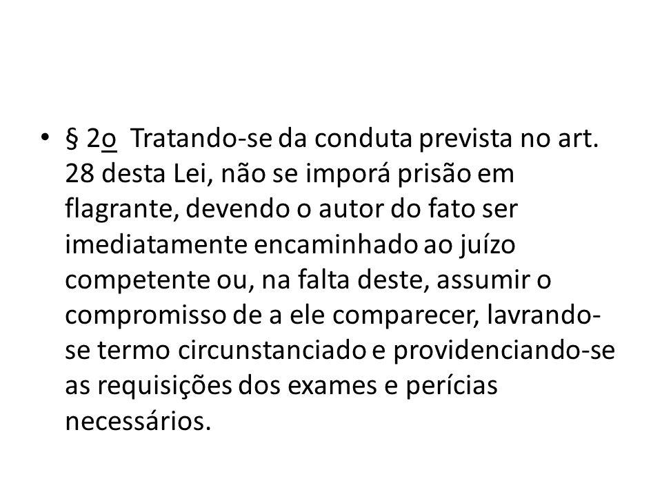 § 2o Tratando-se da conduta prevista no art. 28 desta Lei, não se imporá prisão em flagrante, devendo o autor do fato ser imediatamente encaminhado ao
