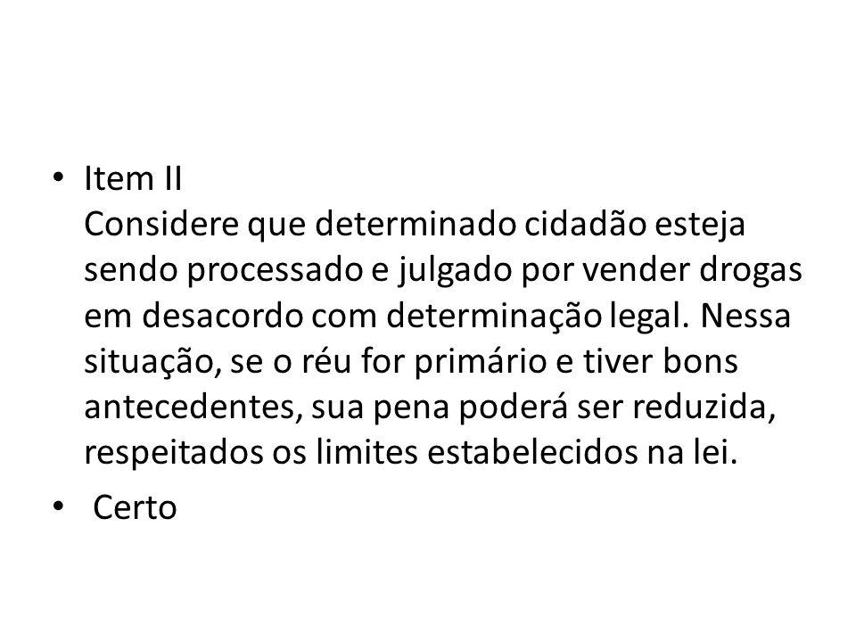 Item II Considere que determinado cidadão esteja sendo processado e julgado por vender drogas em desacordo com determinação legal. Nessa situação, se