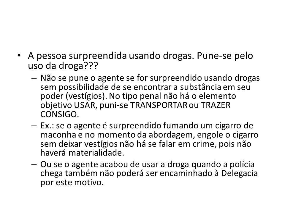 A pessoa surpreendida usando drogas. Pune-se pelo uso da droga??? – Não se pune o agente se for surpreendido usando drogas sem possibilidade de se enc