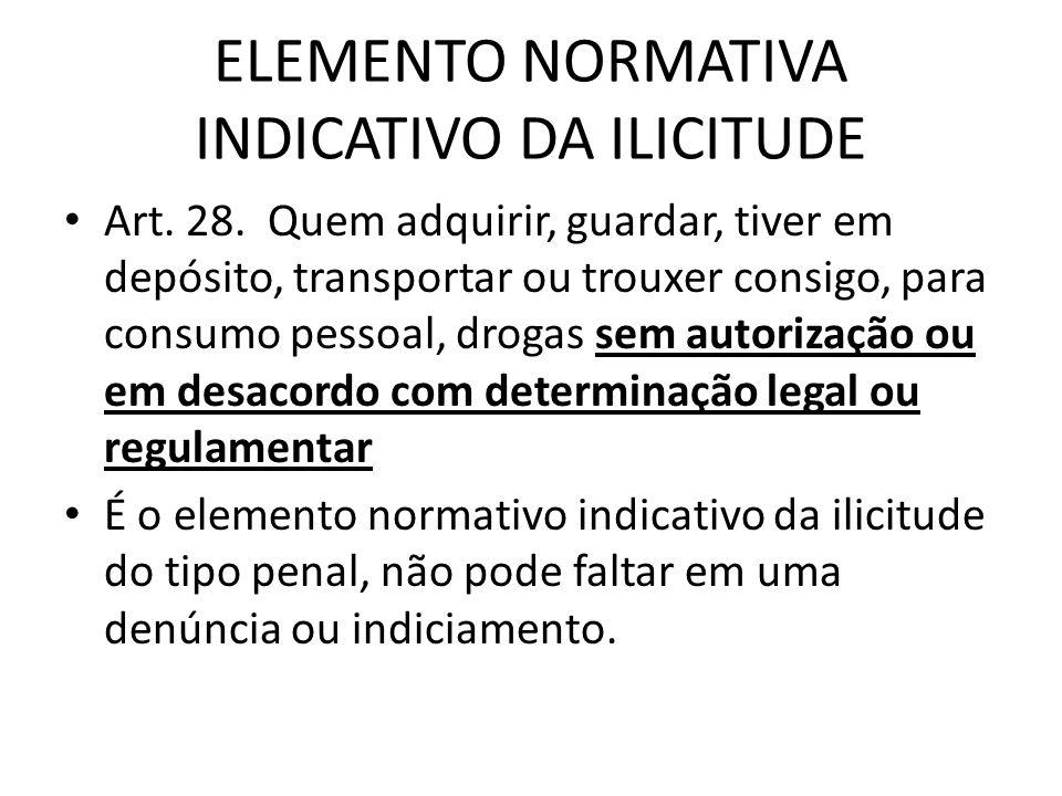 ELEMENTO NORMATIVA INDICATIVO DA ILICITUDE Art. 28. Quem adquirir, guardar, tiver em depósito, transportar ou trouxer consigo, para consumo pessoal, d
