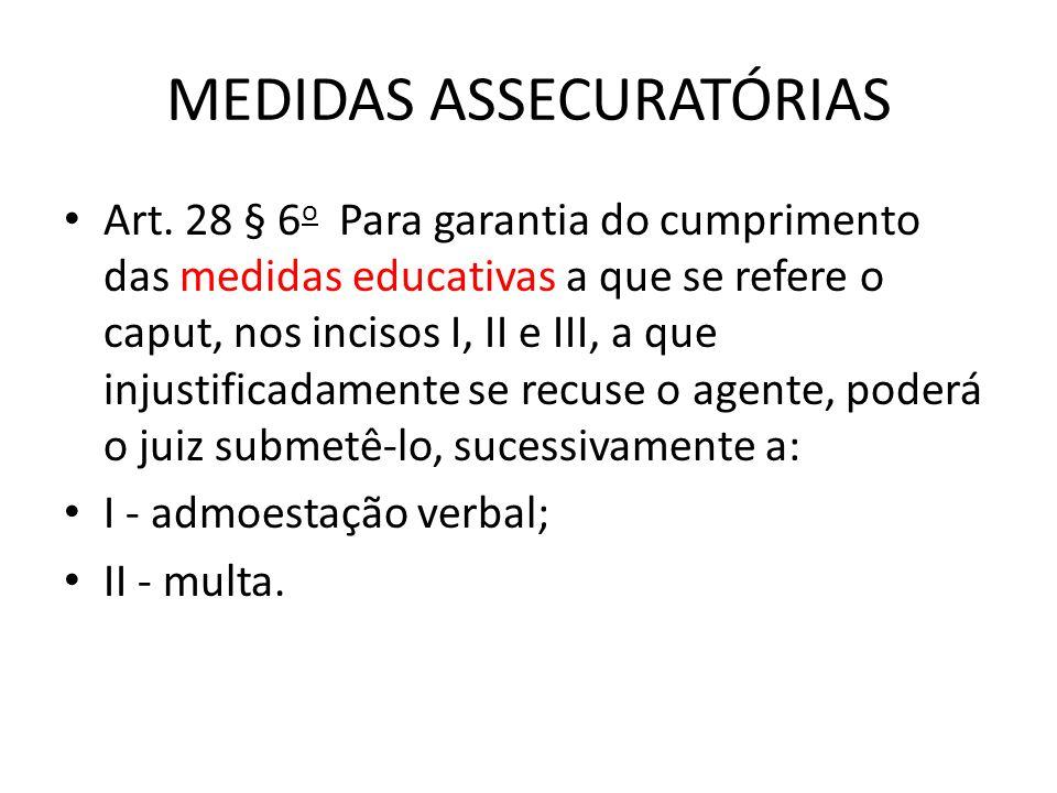 MEDIDAS ASSECURATÓRIAS Art. 28 § 6 o Para garantia do cumprimento das medidas educativas a que se refere o caput, nos incisos I, II e III, a que injus