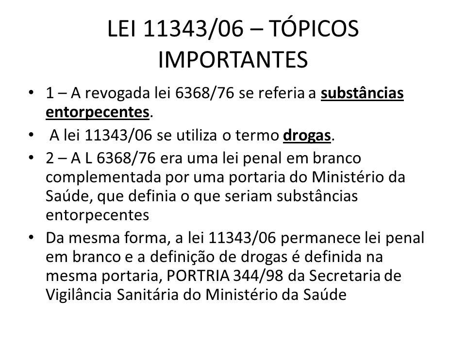LEI 11343/06 – TÓPICOS IMPORTANTES 1 – A revogada lei 6368/76 se referia a substâncias entorpecentes. A lei 11343/06 se utiliza o termo drogas. 2 – A