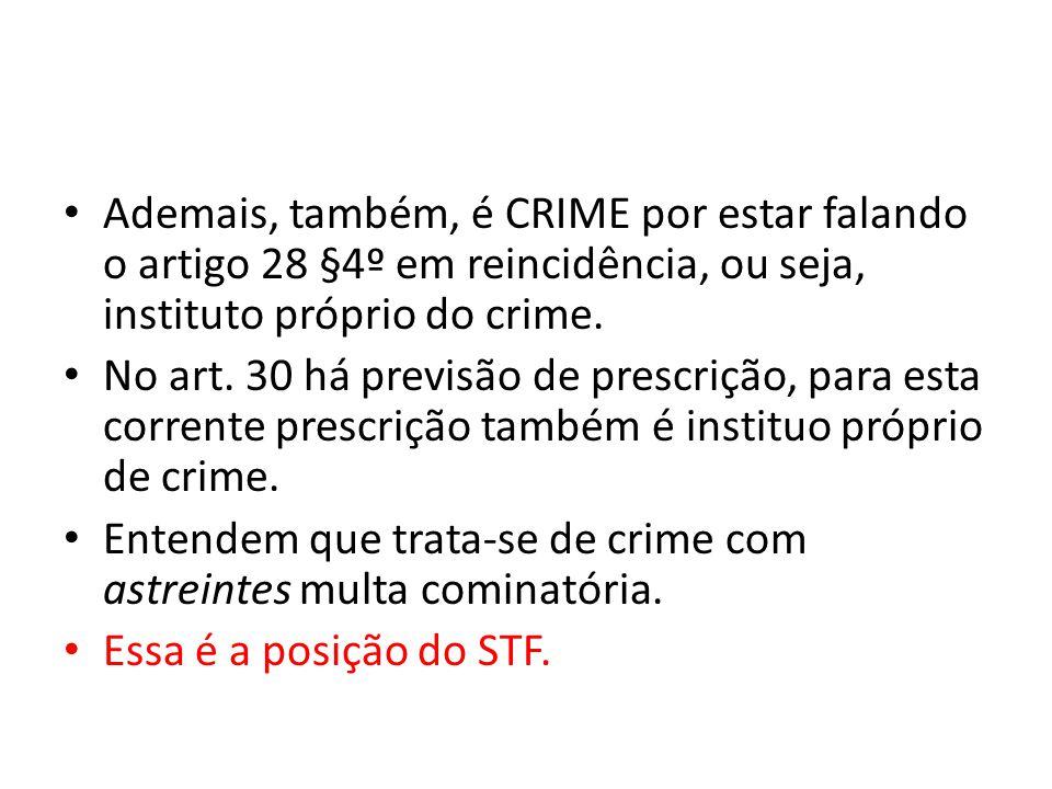 Ademais, também, é CRIME por estar falando o artigo 28 §4º em reincidência, ou seja, instituto próprio do crime. No art. 30 há previsão de prescrição,