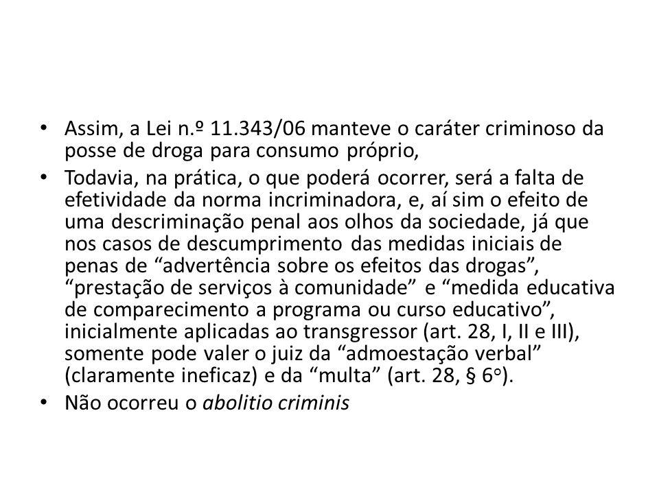 Assim, a Lei n.º 11.343/06 manteve o caráter criminoso da posse de droga para consumo próprio, Todavia, na prática, o que poderá ocorrer, será a falta