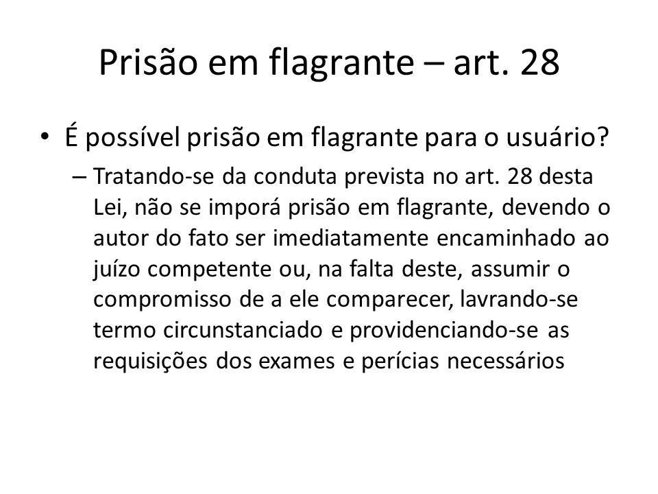 Prisão em flagrante – art. 28 É possível prisão em flagrante para o usuário? – Tratando-se da conduta prevista no art. 28 desta Lei, não se imporá pri