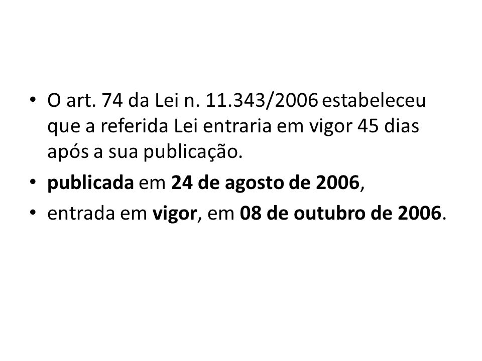 O art. 74 da Lei n. 11.343/2006 estabeleceu que a referida Lei entraria em vigor 45 dias após a sua publicação. publicada em 24 de agosto de 2006, ent