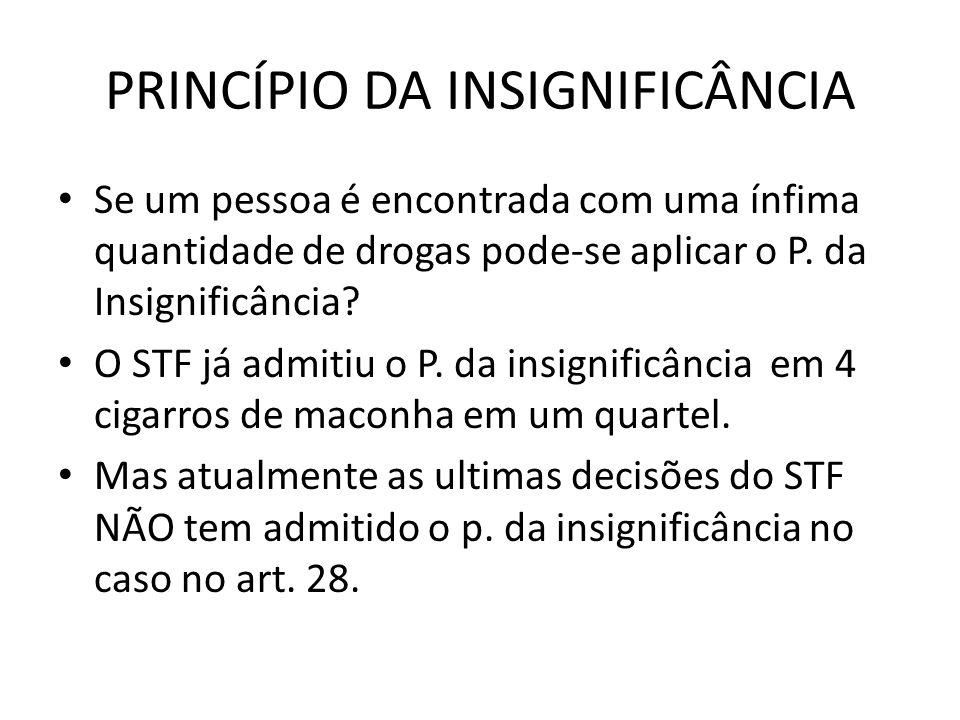 PRINCÍPIO DA INSIGNIFICÂNCIA Se um pessoa é encontrada com uma ínfima quantidade de drogas pode-se aplicar o P. da Insignificância? O STF já admitiu o