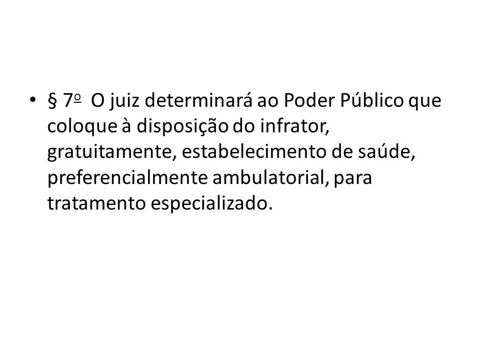 § 7 o O juiz determinará ao Poder Público que coloque à disposição do infrator, gratuitamente, estabelecimento de saúde, preferencialmente ambulatoria