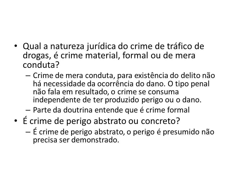 Qual a natureza jurídica do crime de tráfico de drogas, é crime material, formal ou de mera conduta? – Crime de mera conduta, para existência do delit