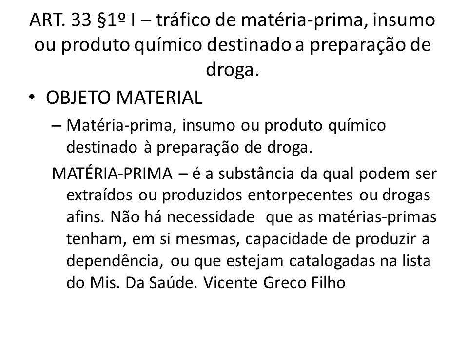 ART. 33 §1º I – tráfico de matéria-prima, insumo ou produto químico destinado a preparação de droga. OBJETO MATERIAL – Matéria-prima, insumo ou produt