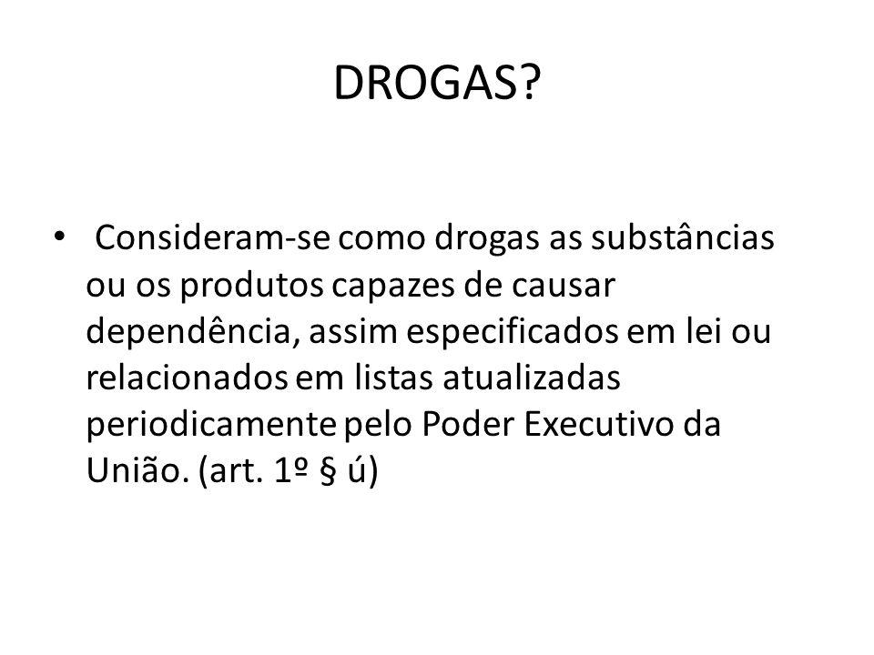 DROGAS? Consideram-se como drogas as substâncias ou os produtos capazes de causar dependência, assim especificados em lei ou relacionados em listas at