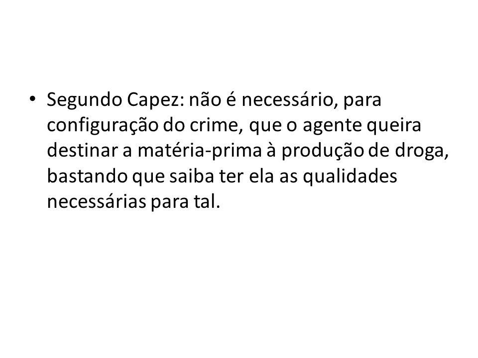 Segundo Capez: não é necessário, para configuração do crime, que o agente queira destinar a matéria-prima à produção de droga, bastando que saiba ter