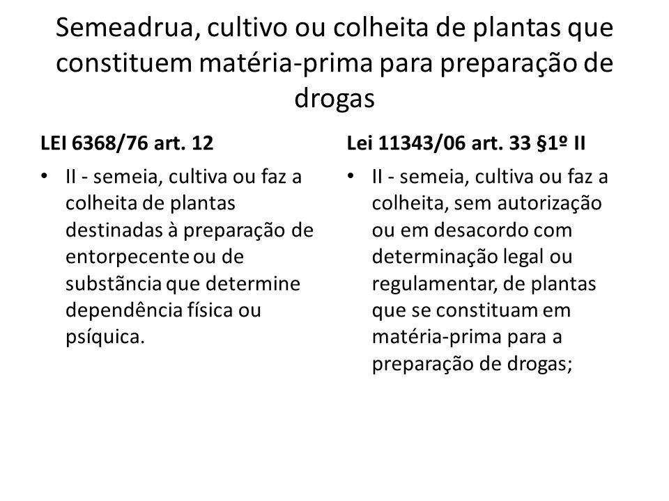 Semeadrua, cultivo ou colheita de plantas que constituem matéria-prima para preparação de drogas LEI 6368/76 art. 12 II - semeia, cultiva ou faz a col