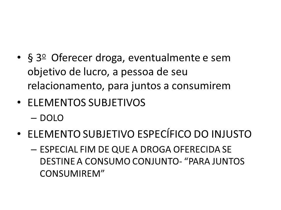 § 3 o Oferecer droga, eventualmente e sem objetivo de lucro, a pessoa de seu relacionamento, para juntos a consumirem ELEMENTOS SUBJETIVOS – DOLO ELEM