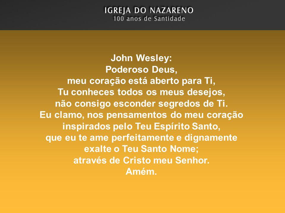 John Wesley: Poderoso Deus, meu coração está aberto para Ti, Tu conheces todos os meus desejos, não consigo esconder segredos de Ti. Eu clamo, nos pen