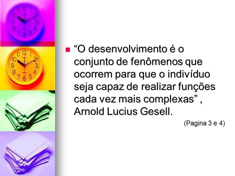 O desenvolvimento é o conjunto de fenômenos que ocorrem para que o indivíduo seja capaz de realizar funções cada vez mais complexas, Arnold Lucius Ges
