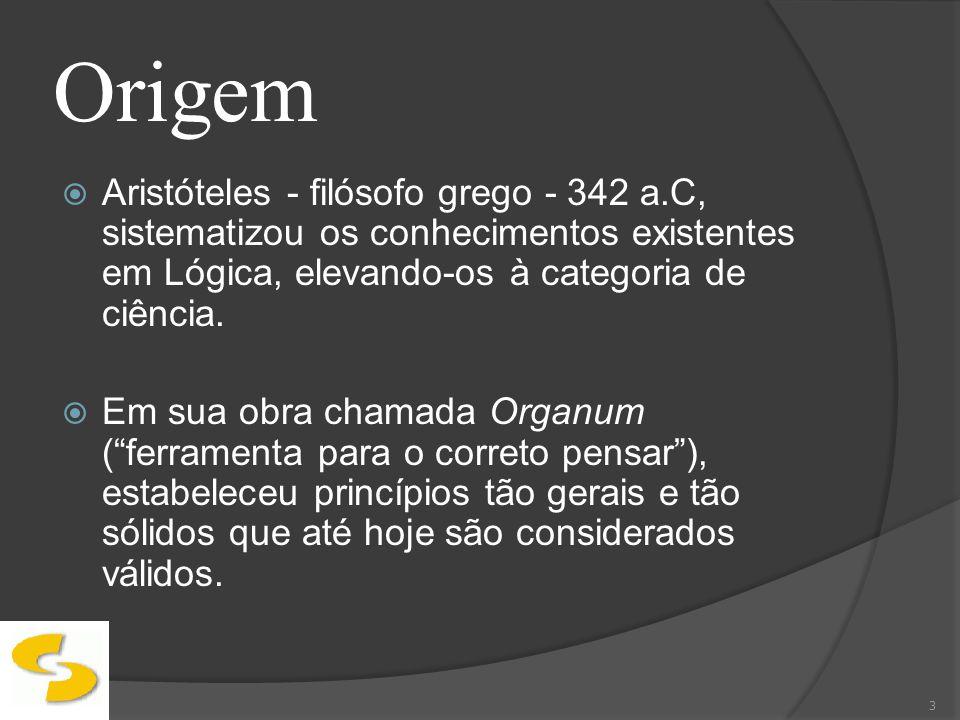 Origem Aristóteles - filósofo grego - 342 a.C, sistematizou os conhecimentos existentes em Lógica, elevando-os à categoria de ciência. Em sua obra cha