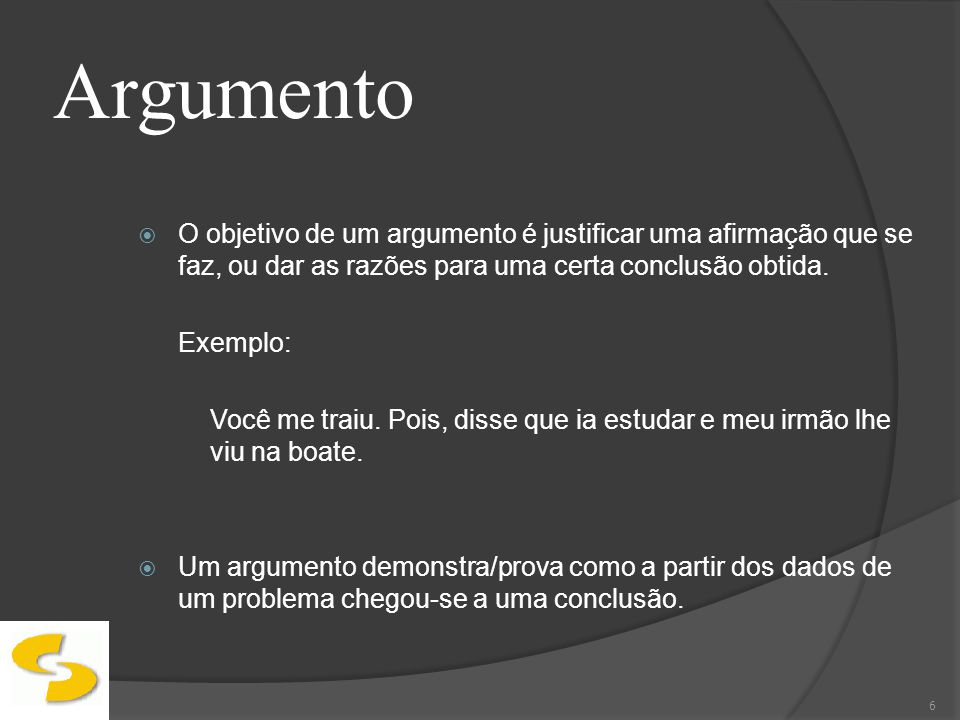 Argumento O objetivo de um argumento é justificar uma afirmação que se faz, ou dar as razões para uma certa conclusão obtida. Exemplo: Você me traiu.