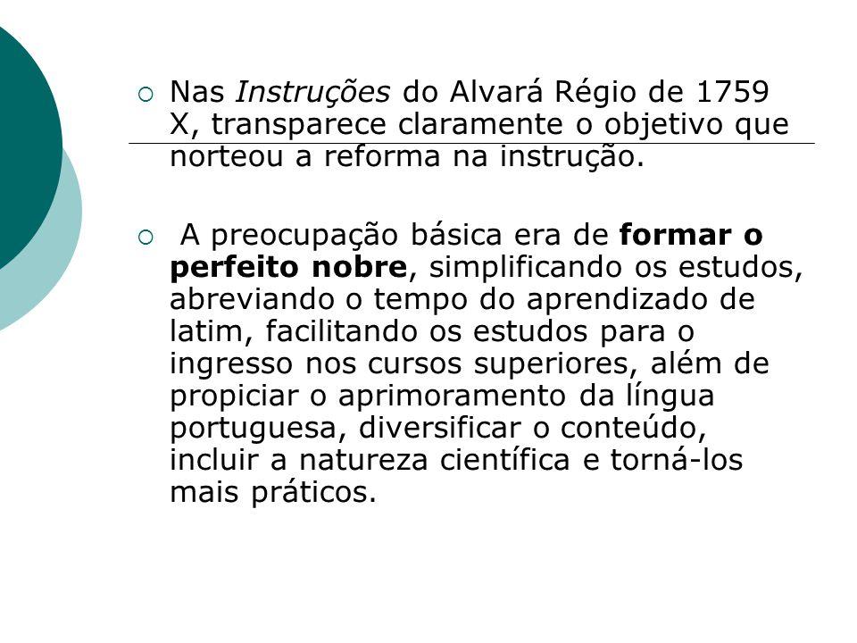 Nas Instruções do Alvará Régio de 1759 X, transparece claramente o objetivo que norteou a reforma na instrução. A preocupação básica era de formar o p