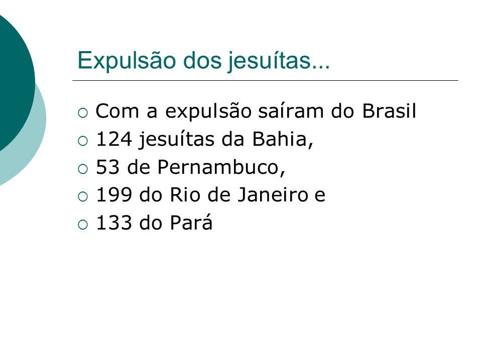 Expulsão dos jesuítas... Com a expulsão saíram do Brasil 124 jesuítas da Bahia, 53 de Pernambuco, 199 do Rio de Janeiro e 133 do Pará