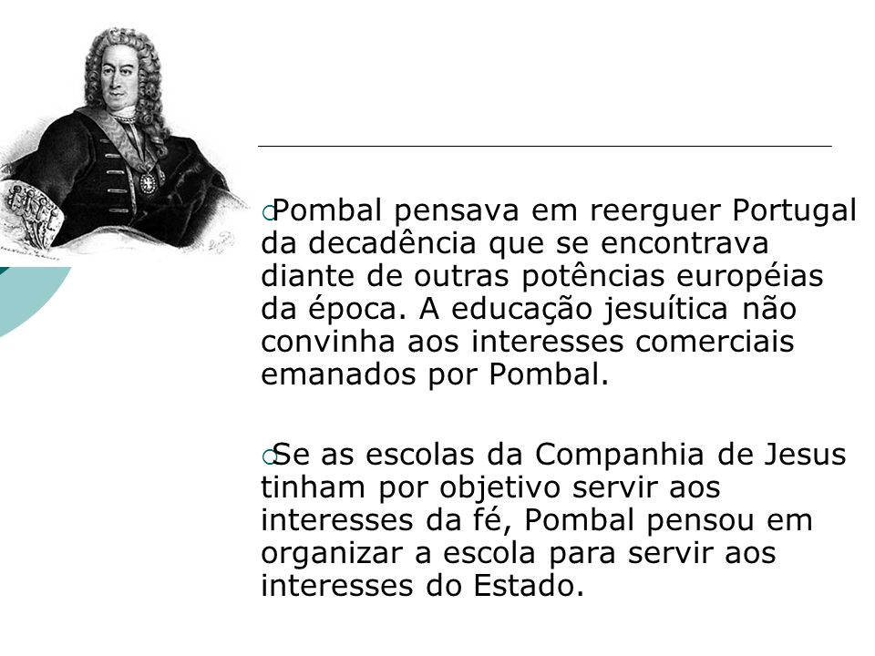 Pombal pensava em reerguer Portugal da decadência que se encontrava diante de outras potências européias da época. A educação jesuítica não convinha a