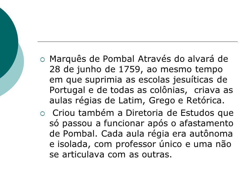 Marquês de Pombal Através do alvará de 28 de junho de 1759, ao mesmo tempo em que suprimia as escolas jesuíticas de Portugal e de todas as colônias, c