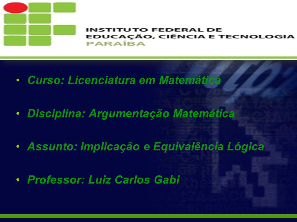 Curso: Licenciatura em Matemática Disciplina: Argumentação Matemática Assunto: Implicação e Equivalência Lógica Professor: Luiz Carlos Gabi