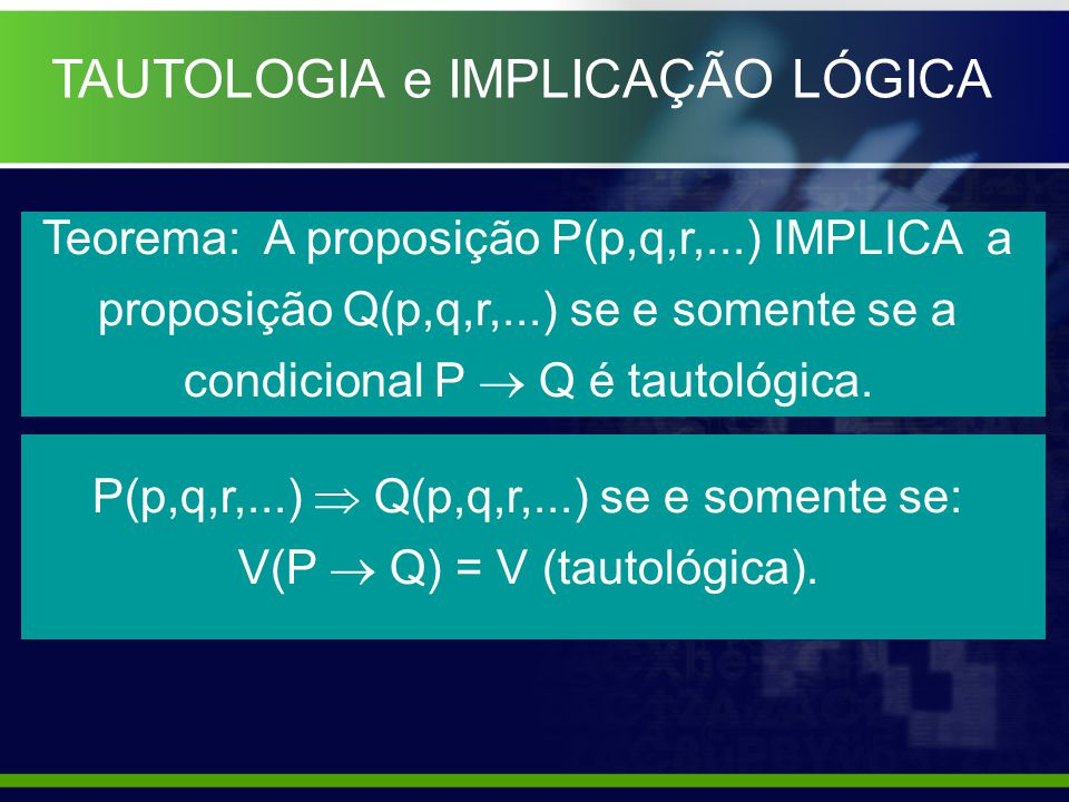 TAUTOLOGIA e IMPLICAÇÃO LÓGICA Teorema: A proposição P(p,q,r,...) IMPLICA a proposição Q(p,q,r,...) se e somente se a condicional P Q é tautológica. P