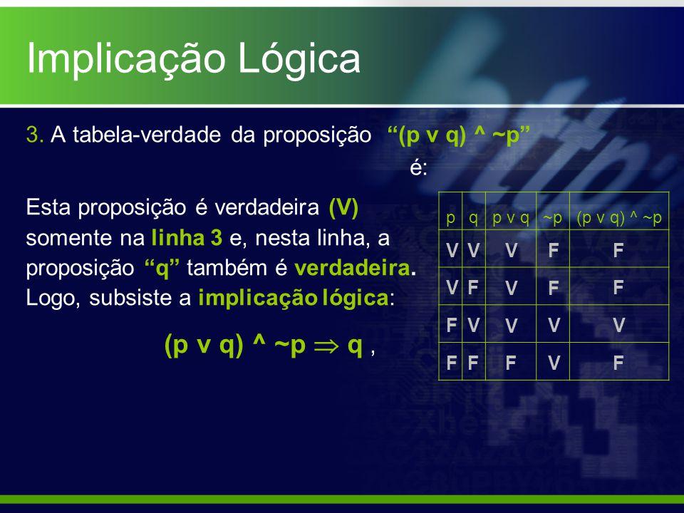 3. A tabela-verdade da proposição (p v q) ^ ~p é: pqp v q~p(p v q) ^ ~p V V F F (p v q) ^ ~p q, F V F V V V F V F F V V F F F V Esta proposição é verd