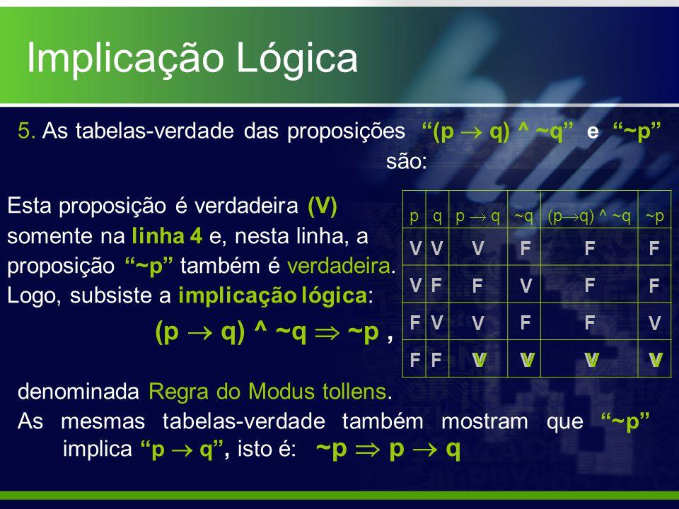 5. As tabelas-verdade das proposições (p q) ^ ~q e ~p são: pq p q ~q (p q) ^ ~q ~p V V F F (p q) ^ ~q ~p, denominada Regra do Modus tollens. As mesmas