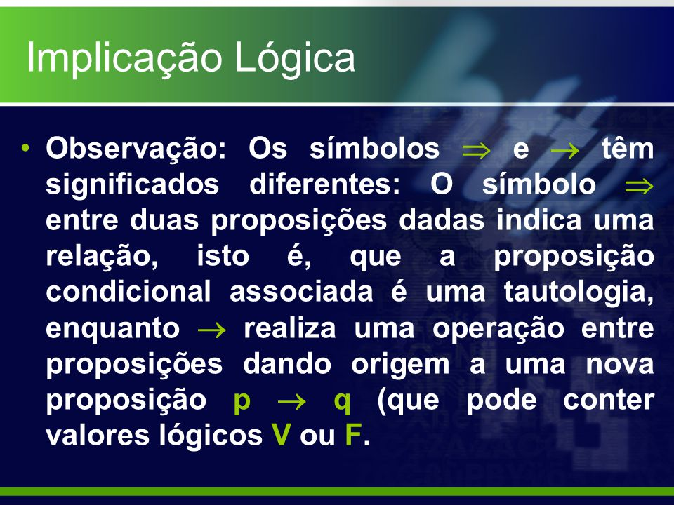 Implicação - Propriedades Propriedade Reflexiva: P(p,q,r,...) Propriedade Transitiva: Se P(p,q,r,...) Q(p,q,r,...) E Q(p,q,r,...) R(p,q,r,...), ENTÃO P(p,q,r,...) R(p,q,r,...)