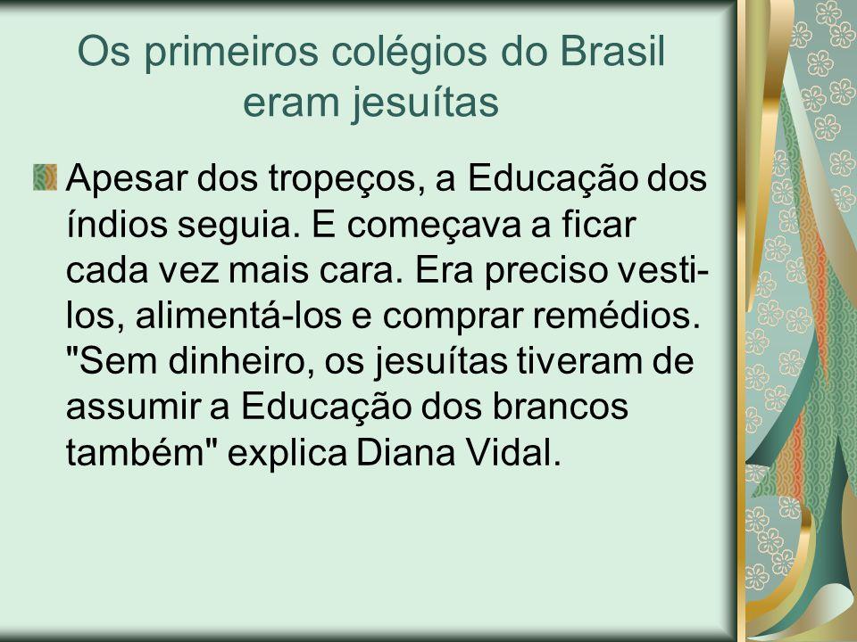 Os primeiros colégios do Brasil eram jesuítas Apesar dos tropeços, a Educação dos índios seguia. E começava a ficar cada vez mais cara. Era preciso ve