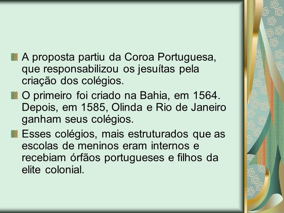 A proposta partiu da Coroa Portuguesa, que responsabilizou os jesuítas pela criação dos colégios. O primeiro foi criado na Bahia, em 1564. Depois, em
