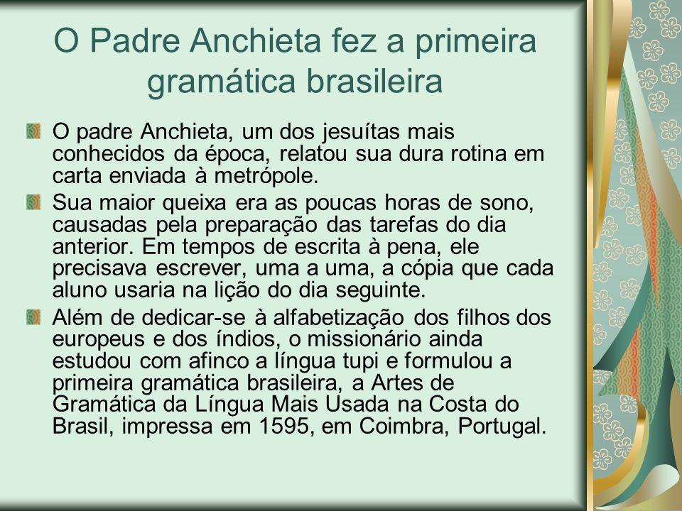 O Padre Anchieta fez a primeira gramática brasileira O padre Anchieta, um dos jesuítas mais conhecidos da época, relatou sua dura rotina em carta envi