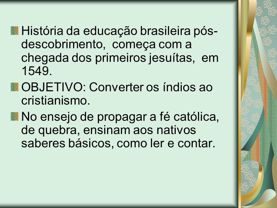 História da educação brasileira pós- descobrimento, começa com a chegada dos primeiros jesuítas, em 1549. OBJETIVO: Converter os índios ao cristianism