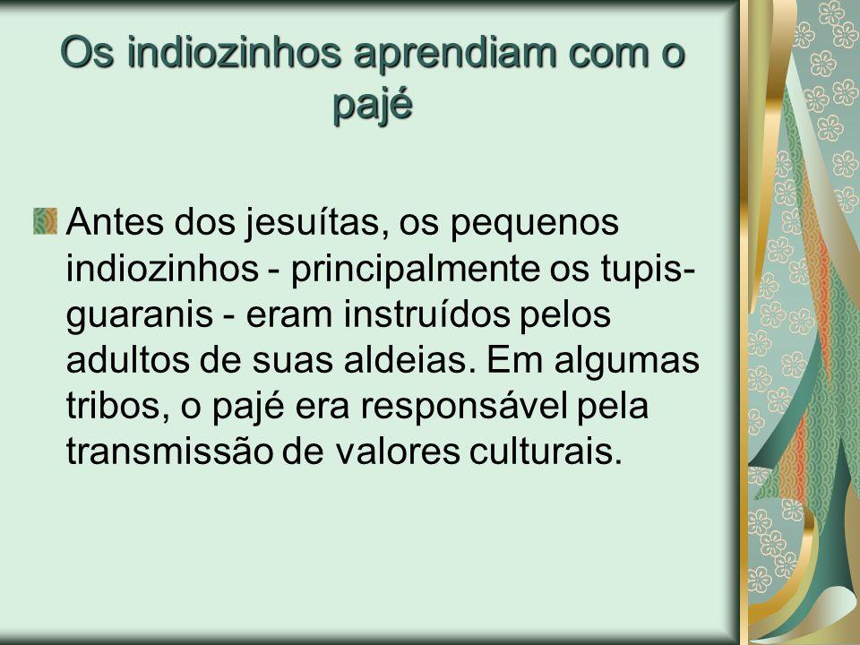 Os indiozinhos aprendiam com o pajé Antes dos jesuítas, os pequenos indiozinhos - principalmente os tupis- guaranis - eram instruídos pelos adultos de