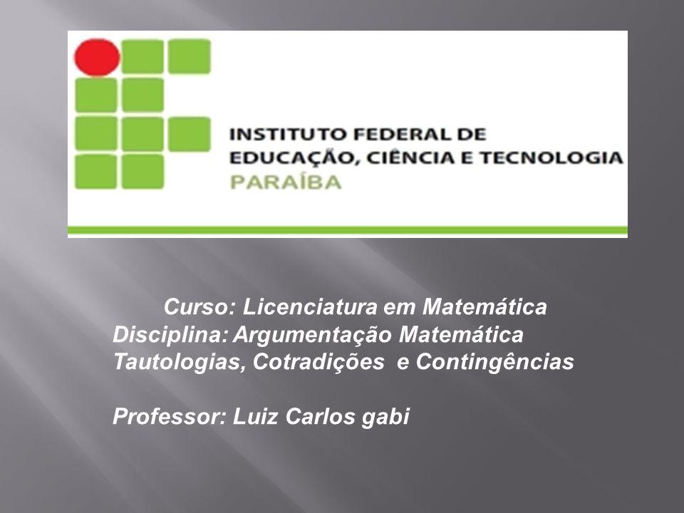 Curso: Licenciatura em Matemática Disciplina: Argumentação Matemática Tautologias, Cotradições e Contingências Professor: Luiz Carlos gabi