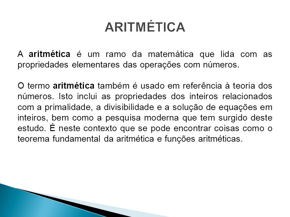 A aritmética é um ramo da matemática que lida com as propriedades elementares das operações com números. O termo aritmética também é usado em referênc