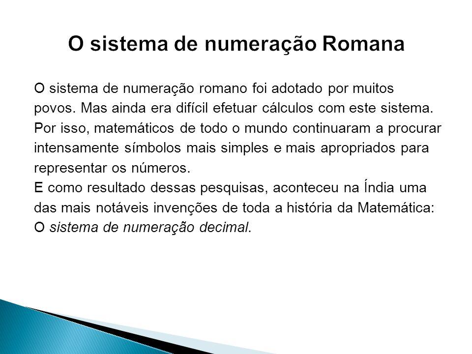 O sistema de numeração romano foi adotado por muitos povos. Mas ainda era difícil efetuar cálculos com este sistema. Por isso, matemáticos de todo o m